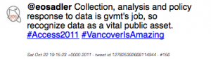 Tweet: @eosadler Collection, analysis and policy response to data is gvmt's job, so recognize data as a vital public asset. #Access2011 #VancoverIsAmazing