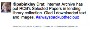 Tweet: @pabinkley Drat: Internet Archive has put RCB's Selected Papers in lending library collection. Glad I downloaded text and images. #alwaysbackupthecloud