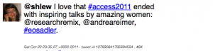"Tweet: @shlew tweeted, ""I love that #access2011 ended with inspiring talks by amazing women: @researchremix, @andreareimer, #eosadler."""